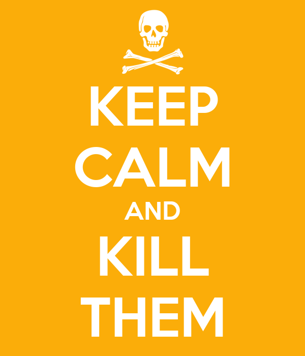 KEEP CALM AND KILL THEM