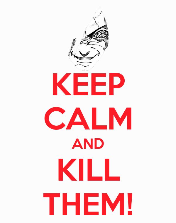KEEP CALM AND KILL THEM!