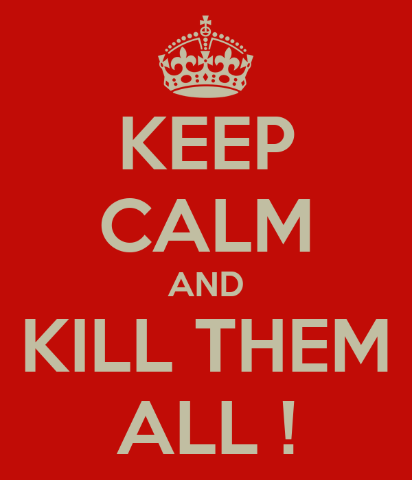 KEEP CALM AND KILL THEM ALL !