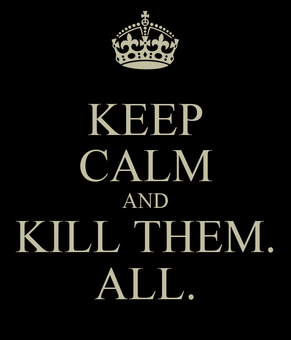 KEEP CALM AND KILL THEM. ALL.