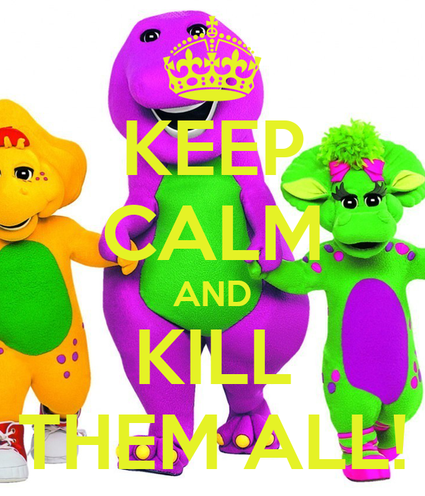 KEEP CALM AND KILL THEM ALL!