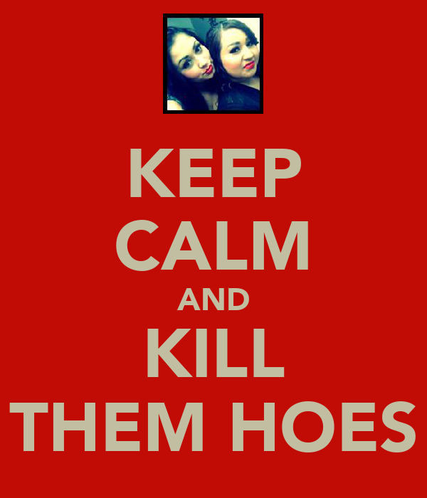 KEEP CALM AND KILL THEM HOES