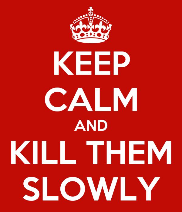 KEEP CALM AND KILL THEM SLOWLY