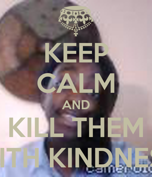 KEEP CALM AND KILL THEM WITH KINDNESS