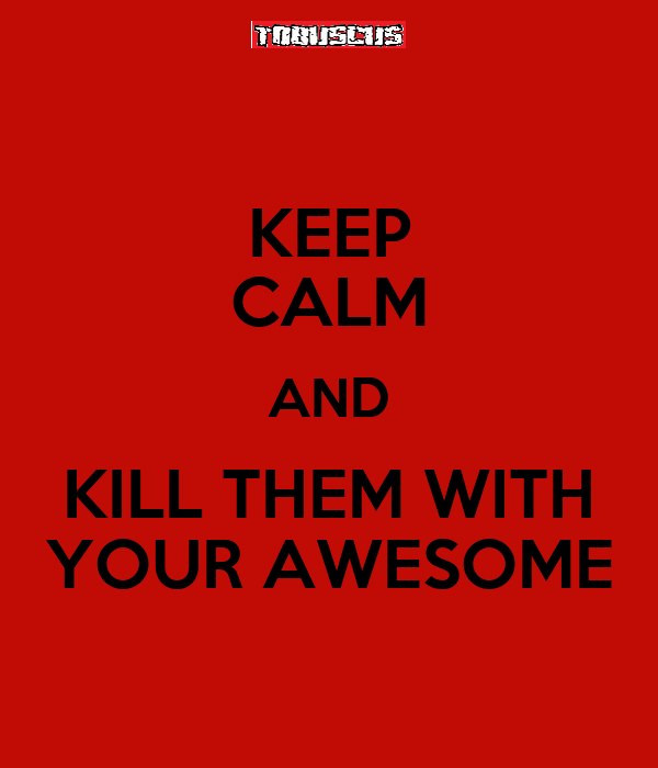 KEEP CALM AND KILL THEM WITH YOUR AWESOME