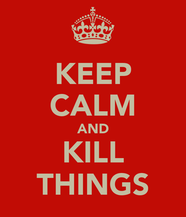 KEEP CALM AND KILL THINGS