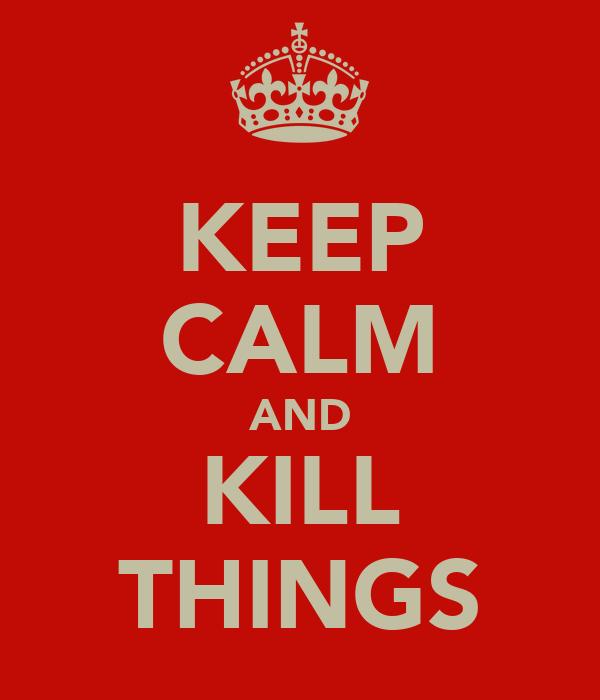 KEEP CALM AND KILL THINGS