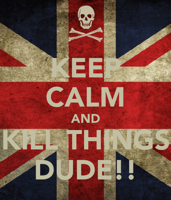 KEEP CALM AND KILL THINGS DUDE!!
