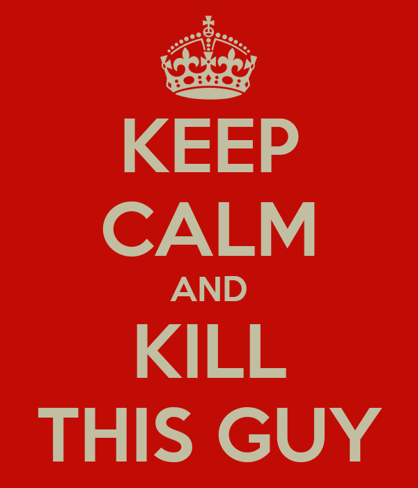 KEEP CALM AND KILL THIS GUY