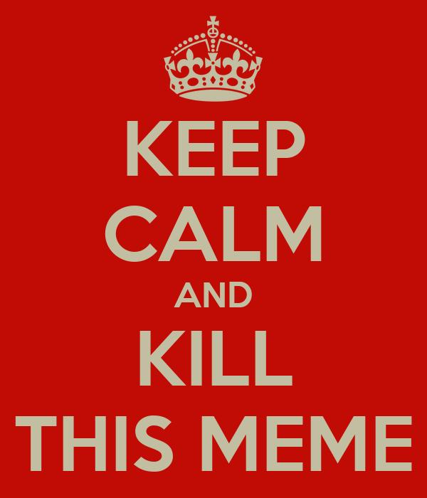 KEEP CALM AND KILL THIS MEME