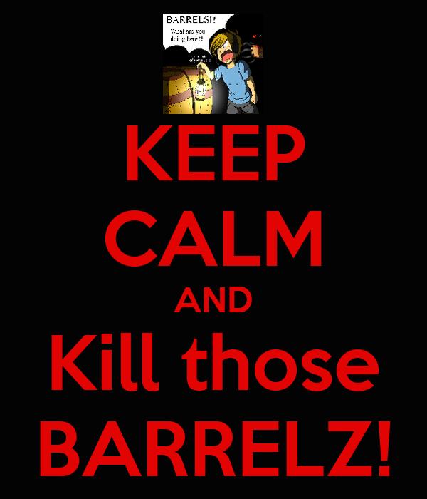 KEEP CALM AND Kill those BARRELZ!