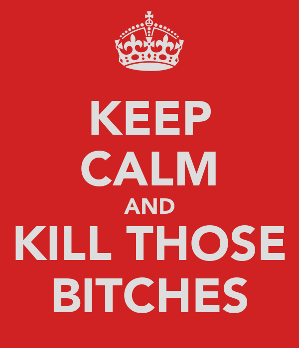 KEEP CALM AND KILL THOSE BITCHES