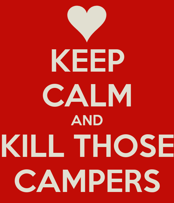 KEEP CALM AND KILL THOSE CAMPERS