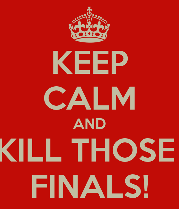 KEEP CALM AND KILL THOSE  FINALS!