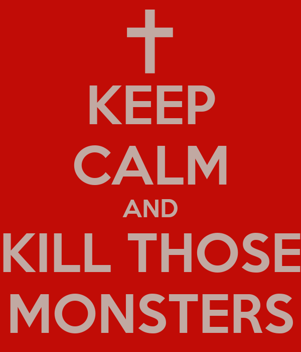 KEEP CALM AND KILL THOSE MONSTERS