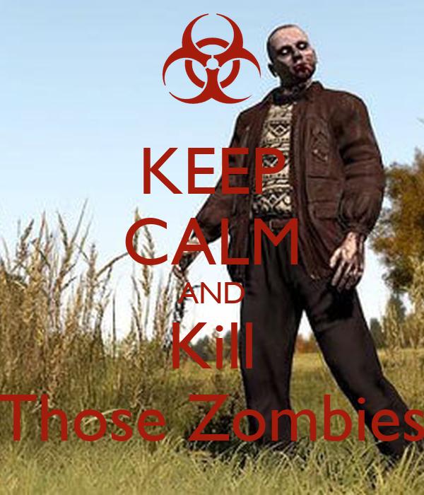 KEEP CALM AND Kill Those Zombies