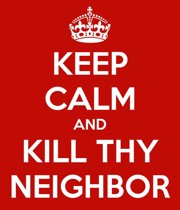 KEEP CALM AND KILL THY NEIGHBOR