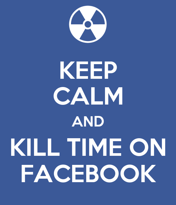 KEEP CALM AND KILL TIME ON FACEBOOK