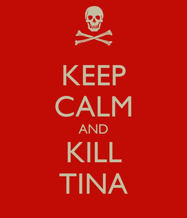 KEEP CALM AND KILL TINA