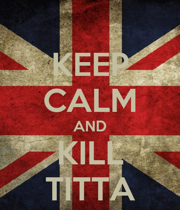 KEEP CALM AND KILL TITTA