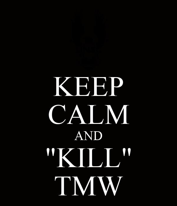"KEEP CALM AND ""KILL"" TMW"