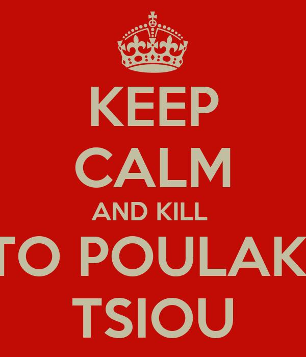 KEEP CALM AND KILL  TO POULAKI TSIOU