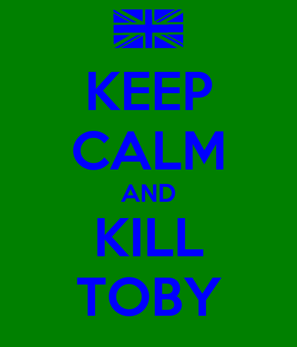 KEEP CALM AND KILL TOBY
