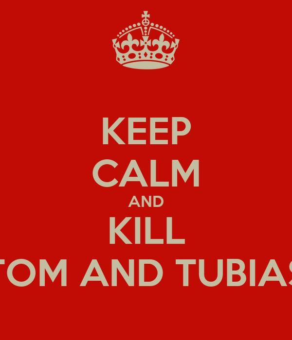 KEEP CALM AND KILL TOM AND TUBIAS