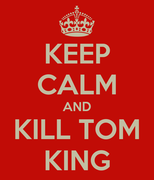 KEEP CALM AND KILL TOM KING