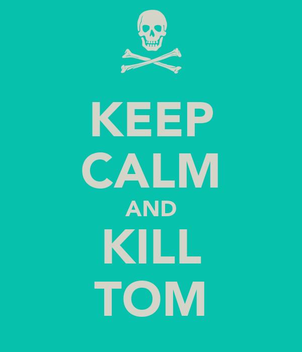 KEEP CALM AND KILL TOM
