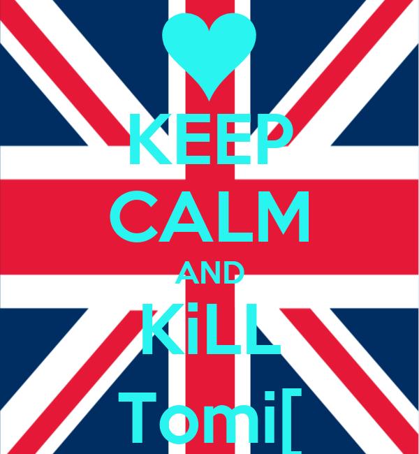 KEEP CALM AND KiLL Tomi[