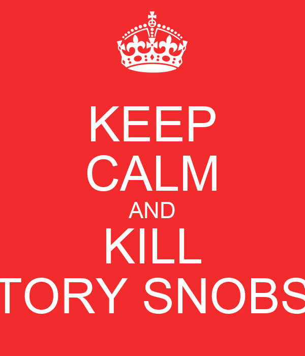KEEP CALM AND KILL TORY SNOBS