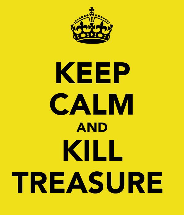 KEEP CALM AND KILL TREASURE