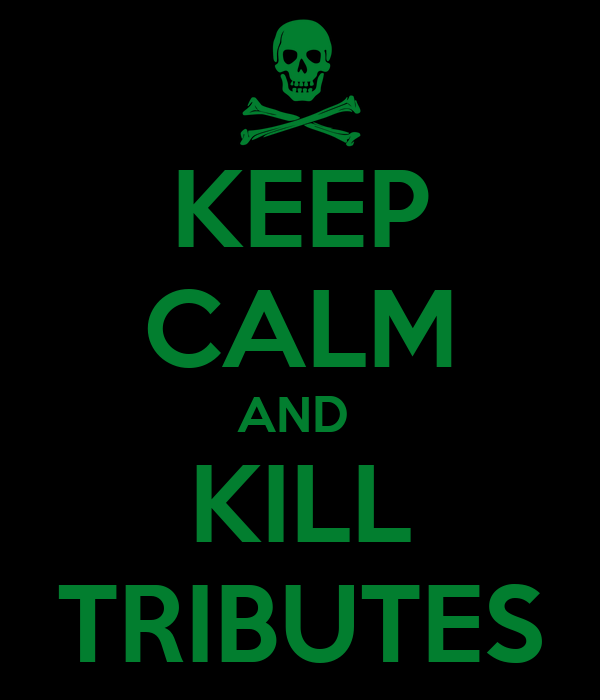 KEEP CALM AND  KILL TRIBUTES