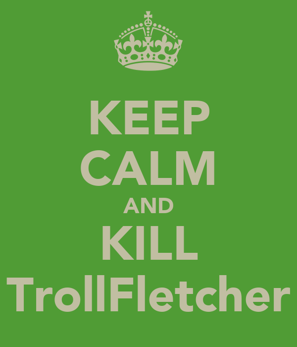 KEEP CALM AND KILL TrollFletcher
