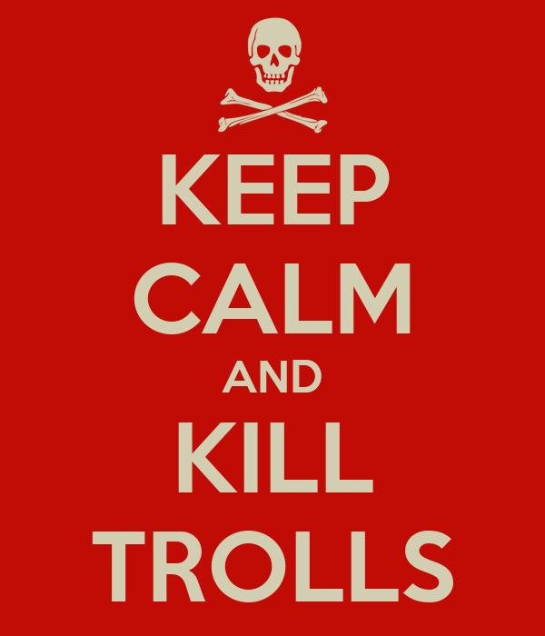 KEEP CALM AND KILL TROLLS
