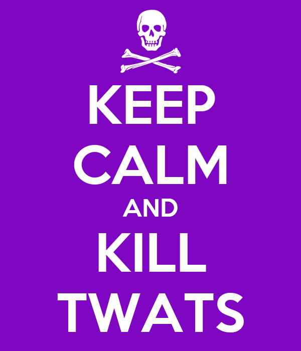 KEEP CALM AND KILL TWATS