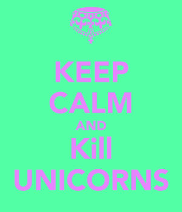 KEEP CALM AND Kill UNICORNS