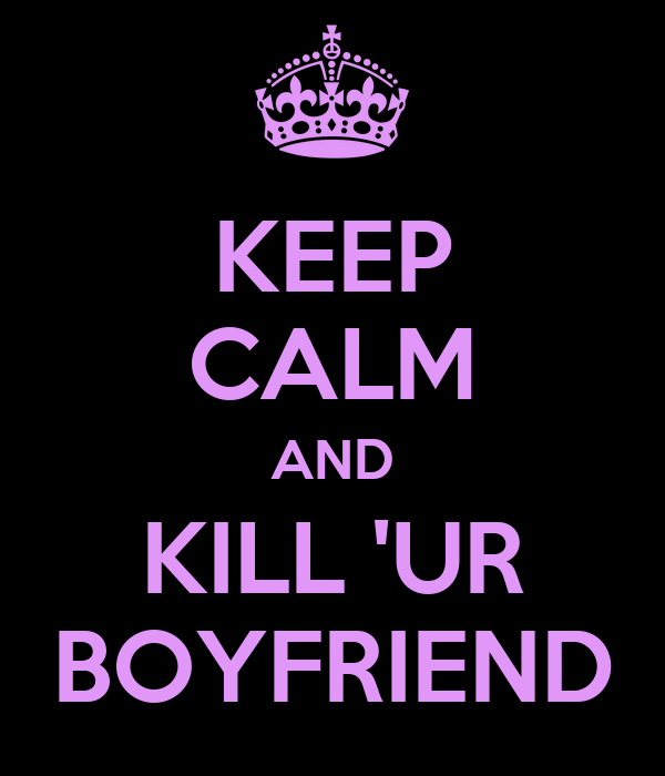 KEEP CALM AND KILL 'UR BOYFRIEND