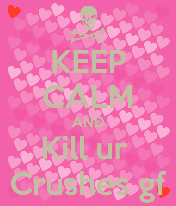 KEEP CALM AND Kill ur  Crushes gf