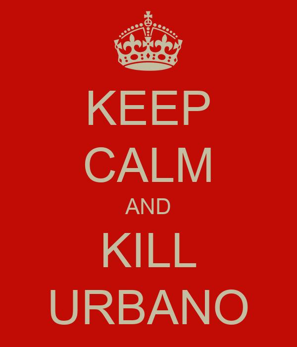 KEEP CALM AND KILL URBANO