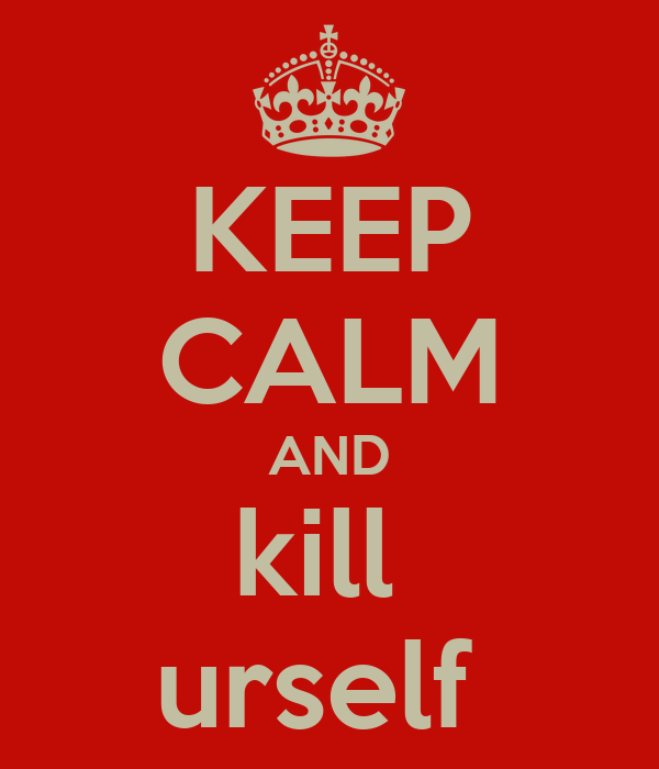 KEEP CALM AND kill  urself
