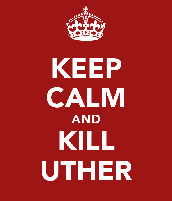 KEEP CALM AND KILL UTHER