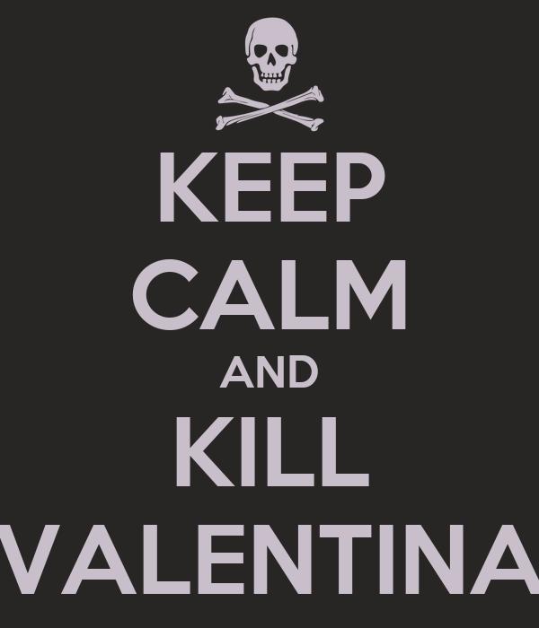 KEEP CALM AND KILL VALENTINA