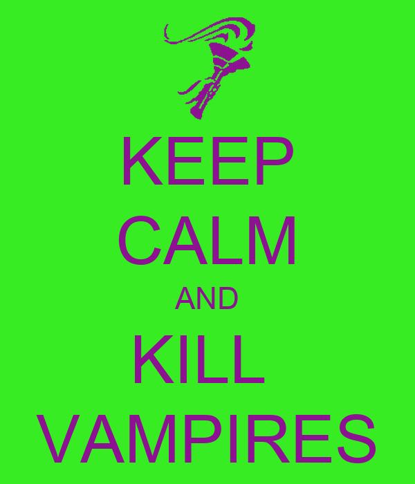 KEEP CALM AND KILL  VAMPIRES