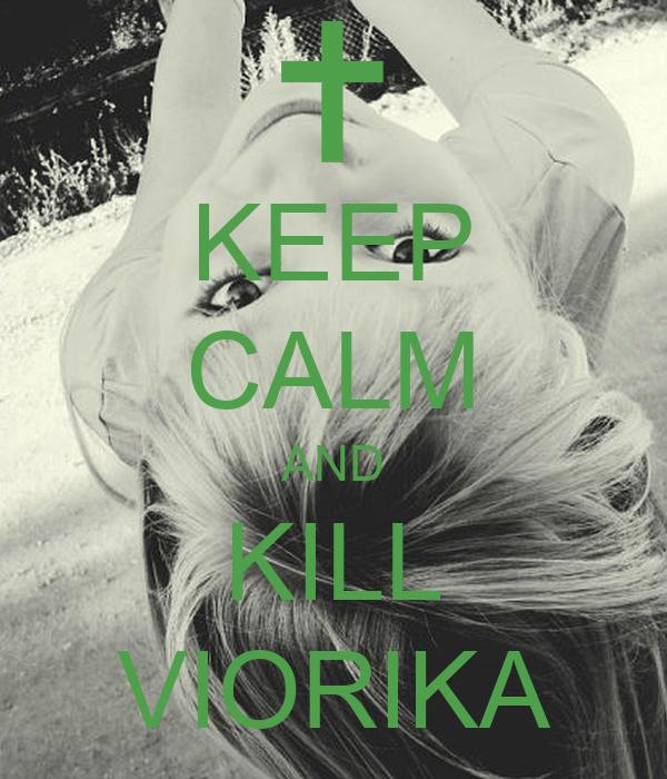 KEEP CALM AND KILL VIORIKA