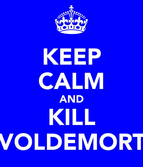 KEEP CALM AND KILL VOLDEMORT