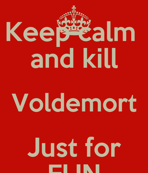 Keep calm  and kill Voldemort Just for FUN
