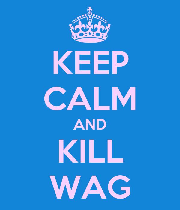 KEEP CALM AND KILL WAG