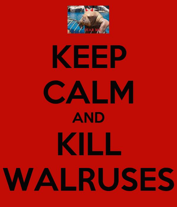 KEEP CALM AND KILL WALRUSES